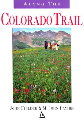 Along the Colorado Trail - Fielder, John (Photographer), and Fayhee, M John, Mr. (Text by), and Faybee, M John (Text by)