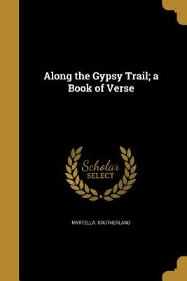 Along the Gypsy Trail; A Book of Verse - Southerland, Myrtella