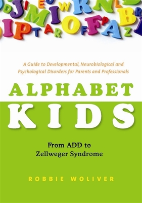 Alphabet Kids: From ADD to Zellweger Syndrome: A Guide to Developmental, Neurobiological and Psychological Disorders for Parents and Professionals - Woliver, Robbie