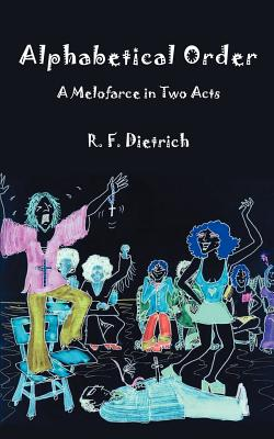 Alphabetical Order: A Melofarce in Two Acts - Dietrich, Richard F