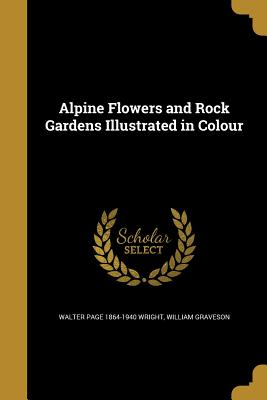Alpine Flowers and Rock Gardens Illustrated in Colour - Wright, Walter Page 1864-1940, and Graveson, William