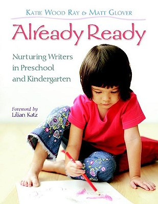 Already Ready: Nurturing Writers in Preschool and Kindergarten - Ray, Katie Wood, and Glover, Matt