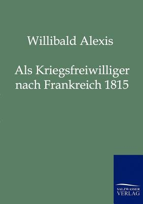 ALS Kriegsfreiwilliger Nach Frankreich 1815 - Alexis, Willibald