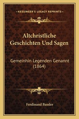 Altchristliche Geschichten Und Sagen: Gemeinhin Legenden Genannt (1864) - Bassler, Ferdinand (Editor)