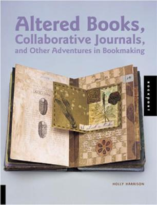 Altered Books, Collaborative Journals, and Other Adventures in Bookmaking - Harrison, Holly