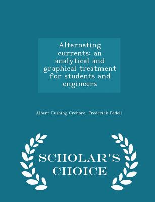 Alternating Currents: An Analytical and Graphical Treatment for Students and Engineers - Scholar's Choice Edition - Crehore, Albert Cushing, and Bedell, Frederick, PhD