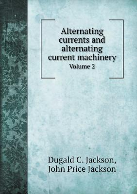 Alternating Currents and Alternating Current Machinery Volume 2 - Jackson, Dugald C, and Jackson, John Price