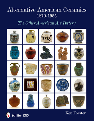 Alternative American Ceramics, 1870-1955: The Other American Art Pottery - Forster, Kent
