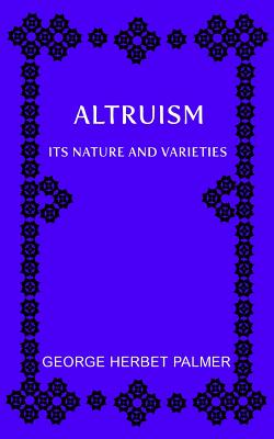 Altruism: Its Nature and Varieties: The Ely Lectures for 1917-18 - Palmer, George Herbert, and Libre, Joanne (Editor)