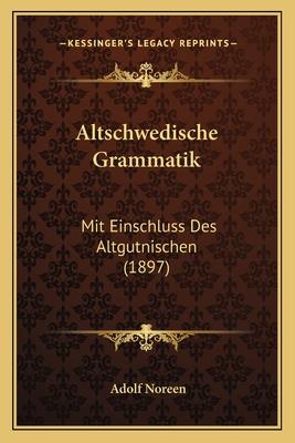 Altschwedische Grammatik: Mit Einschluss Des Altgutnischen (1897) - Noreen, Adolf