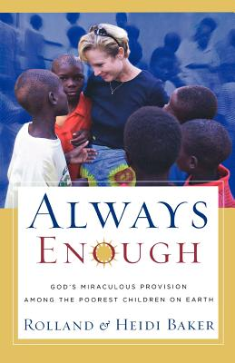 Always Enough: God's Miraculous Provision Among the Poorest Children on Earth - Baker, Rolland, and Baker, Heidi