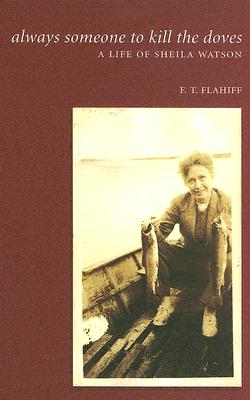 Always Someone to Kill the Doves: A Life of Sheila Watson - Flahiff, Fred