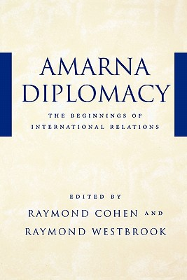 Amarna Diplomacy: The Beginnings of International Relations - Cohen, Raymond, Professor (Editor), and Westbrook, Raymond, Professor (Editor)