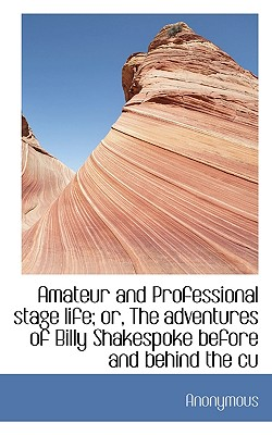 Amateur and Professional Stage Life; Or, the Adventures of Billy Shakespoke Before and Behind the Cu - Anonymous