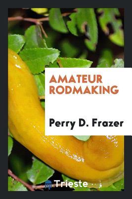 Amateur Rodmaking - Frazer, Perry D