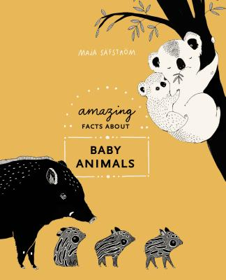 Amazing Facts About Baby Animals: An Illustrated Compendium - Safstrom, Maja
