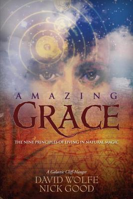 Amazing Grace: The Nine Principles of Living in Natural Magic: A Galactic Cliff-Hanger - Wolfe, David, and Good, Nick