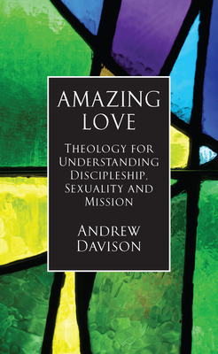 Amazing Love: Theology for Understanding Discipleship, Sexuality and Mission - Davison, Andrew