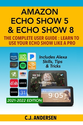 Amazon Echo Show 5 & Echo Show 8 The Complete User Guide - Learn to Use Your Echo Show Like A Pro: Includes Alexa Skills, Tips and Tricks - Andersen, Cj