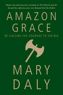 Amazon Grace: Re-Calling the Courage to Sin Big - Daly, Mary