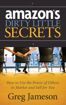 Amazon's Dirty Little Secrets: How to Use the Power of Others to Market and Sell for You - Jameson, Greg
