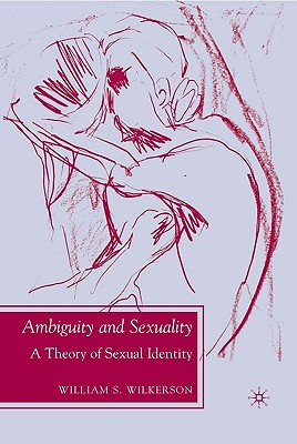 Ambiguity and Sexuality: A Theory of Sexual Identity - Wilkerson, W