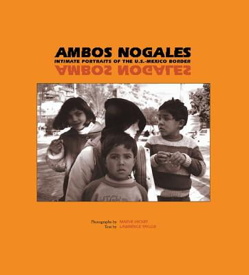 Ambos Nogales: Intimate Portraits of the U.S.-Mexico Border - Hickey, Maeve, and Taylor, Lawrence E, J.D. (Text by)