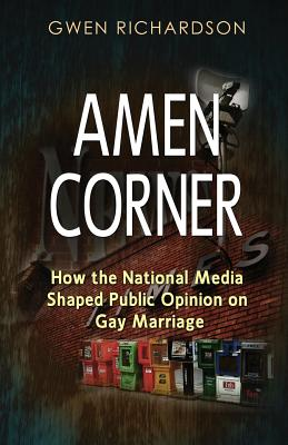 Amen Corner: How the National Media Shaped Public Opinion on Gay Marriage - Richardson, Gwen