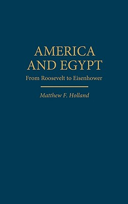 America and Egypt: From Roosevelt to Eisenhower - Holland, Matthew F