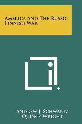 America and the Russo-Finnish War - Schwartz, Andrew J, and Wright, Quincy (Introduction by)