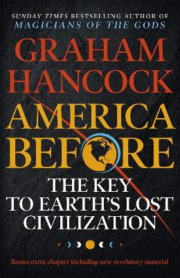 America Before: The Key to Earth's Lost Civilization: A new investigation into the mysteries of the human past by the bestselling author of Fingerprints of the Gods and Magicians of the Gods - Hancock, Graham