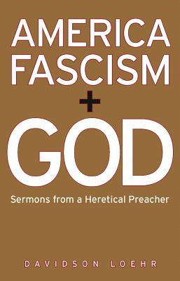 America, Fascism, and God: Sermons from a Heretical Preacher - Loehr, Davidson