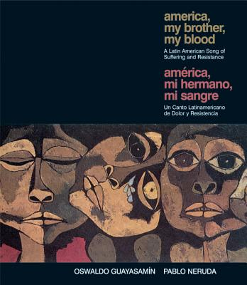 America, My Brother, My Blood/America, Mi Hermano, Mi Sangre: A Latin American Song of Suffering and Resistance/Un Canto Latinoamericano de Dolor y Resistencia - Guayasamin, Oswaldo, and Neruda, Pablo, and Kirby, Rachel (Editor)