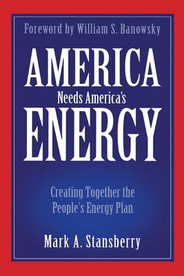 America Needs America's Energy: Creating Together the People's Energy Plan - Stansberry, Mark A