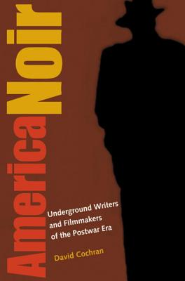 America Noir: Underground Writers and Filmmakers of the Postwar Era - Cochran, David