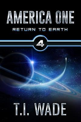 America One - Return to Earth (Book 4): Return to Earth - Wade, T I