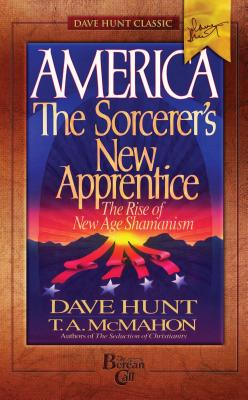 America: The Sorcerer's New Apprentice: The Rise of New Age Shamanism - Hunt, Dave, and McMahon, T a