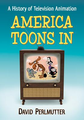America Toons in: A History of Television Animation - Perlmutter, David, MD