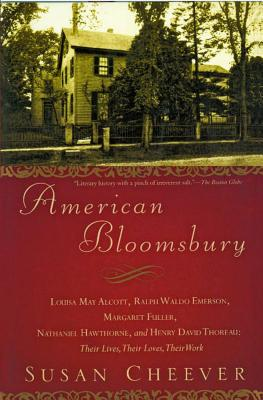 American Bloomsbury: Louisa May Alcott, Ralph Waldo Emerson, Margaret Fuller, Nathaniel Hawthorne, and Henry David Thoreau: Their Lives, Their Loves, Their Work - Cheever, Susan