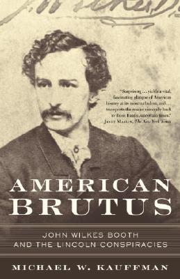 American Brutus: John Wilkes Booth and the Lincoln Conspiracies - Kauffman, Michael W