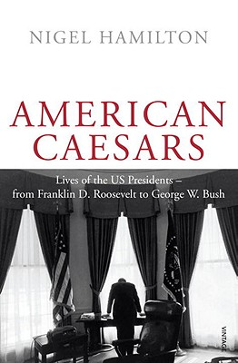 American Caesars: Lives of the US Presidents, from Franklin D. Roosevelt to George W. Bush - Hamilton, Nigel
