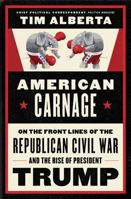 American Carnage: On the Front Lines of the Republican Civil War and the Rise of President Trump - Alberta, Tim