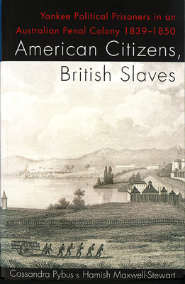 American Citizens, British Slaves: Yankee Political Prisoners in an Australian Penal Colony 1839-1850 - Pybus, Cassandra (Editor), and Maxwell-Stewart, Hamish (Editor)