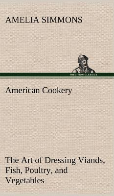 American Cookery the Art of Dressing Viands, Fish, Poultry, and Vegetables - Simmons, Amelia
