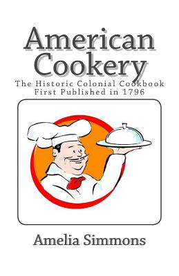 American Cookery: The Historic Colonial Cookbook First Published in 1796 - Simmons, Amelia