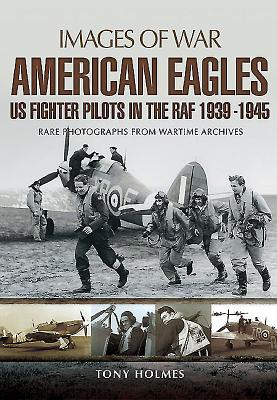 American Eagles: US Fighter Pilots in the RAF 1939 - 1945 - Holmes, Tony