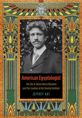 American Egyptologist: The Life of James Henry Breasted and the Creation of His Oriental Institute - Abt, Jeffrey