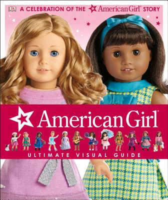 American Girl: Ultimate Visual Guide: A Celebration of the American Girl(r) Story - Falligant, Erin, and Calkhoven, Laurie, and Anton, Carrie