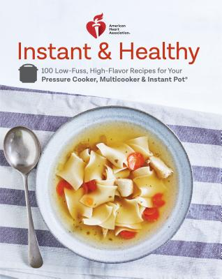 American Heart Association Instant and Healthy: 100 Low-Fuss, Heart-Healthy Recipes for Your Pressure Cooker, Multicooker, and Instant Pot  (R) - Association, American Heart