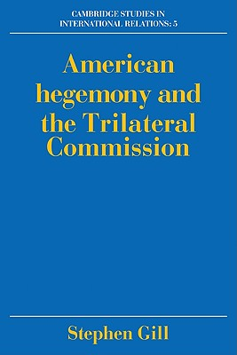 American Hegemony and the Trilateral Commission - Gill, Stephen, and Smith, Steve (Editor), and Biersteker, Thomas J (Editor)